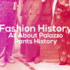 Fashion History: All About Palazzo Pants History